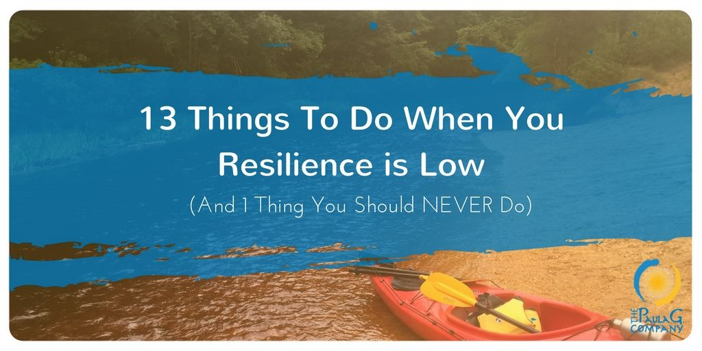 13 Things To Do When You Resilience is Low (And 1 Thing You Should NEVER Do)